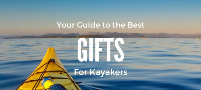 Gifts for Kayakers: The Ultimate Guide
